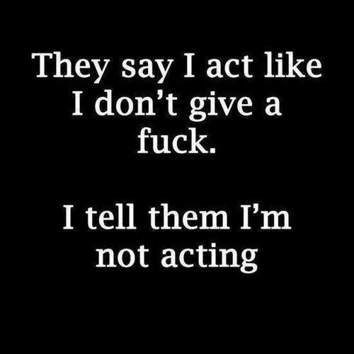 I Dont Give a Fuck, Fuck, and Acting: They say I act like  I don't give a  fuck  I tell them I'm  not acting