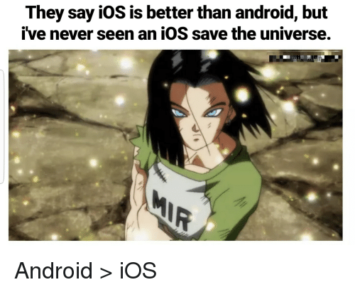 Android, Reddit, and Never: They say iOS is better than android, but  ive never seen an iOS save the universe. Android > iOS