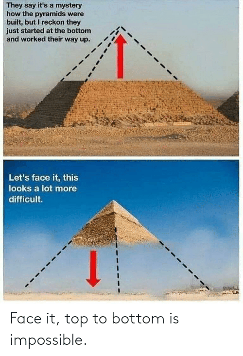 difficult: They say it's a mystery  how the pyramids were  built, but I reckon they  just started at the bottom  and worked their way up.  Let's face it, this  looks a lot more  difficult. Face it, top to bottom is impossible.