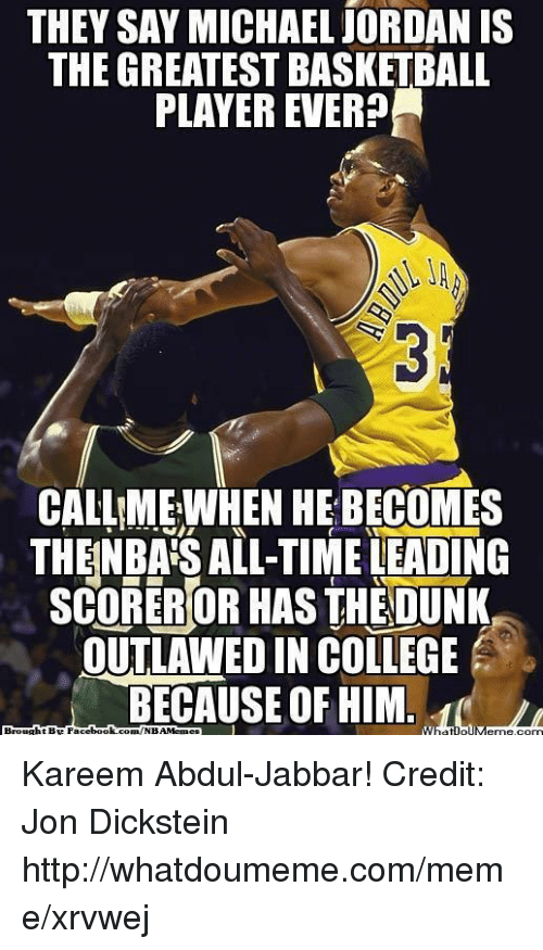 Basketball, College, and Dunk: THEY SAY MICHAEL jORDAN IS  THE GREATEST BASKETBALL  PLAYER EVER  CALLME, WHEN HE BECOMES  THENBAS ALL-TIME LEADING  SCORERIOR HAS THE DUNK  OUTLAWED IN COLLEGE  BECAUSE OF HIM.  C.  Brought BE Fac  ebook Kareem Abdul-Jabbar! Credit: Jon Dickstein  http://whatdoumeme.com/meme/xrvwej