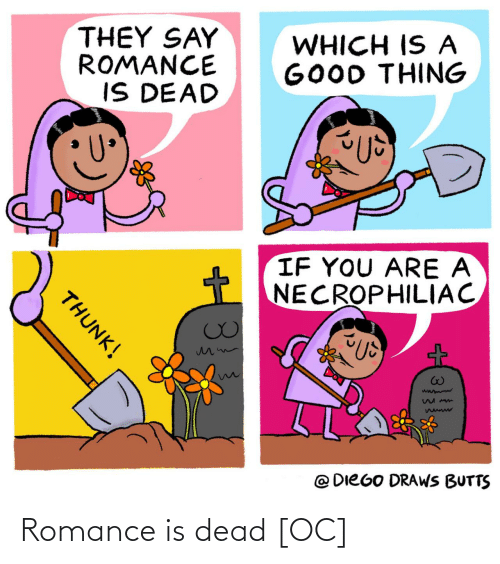 diego: THEY SAY  ROMANCE  IS DEAD  WHICH IS A  GOOD THING  IF YOU ARE A  NECROPHILIAC  @ DIEGO DRAWS BUTTS  THUNK! Romance is dead [OC]