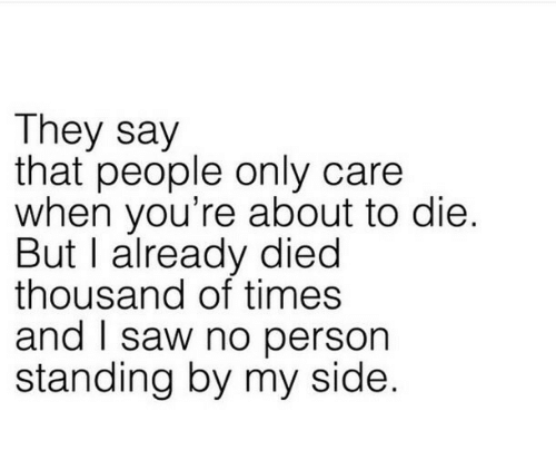 Saw, They, and Person: They say  that people only care  when you're about to die  But I already died  thousand of times  and saw no person  standing by my side