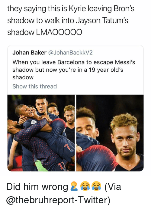 Barcelona, Basketball, and Nba: they saying this is Kyrie leaving Bron's  shadow to walk into Jayson Tatum's  shadow LMAOOOOO  Johan Baker @JohanBackkV2  When you leave Barcelona to escape Messi's  shadow but now you're in a 19 year old's  shadow  Show this thread  1 Did him wrong🤦‍♂️😂😂 (Via @thebruhreport-Twitter)