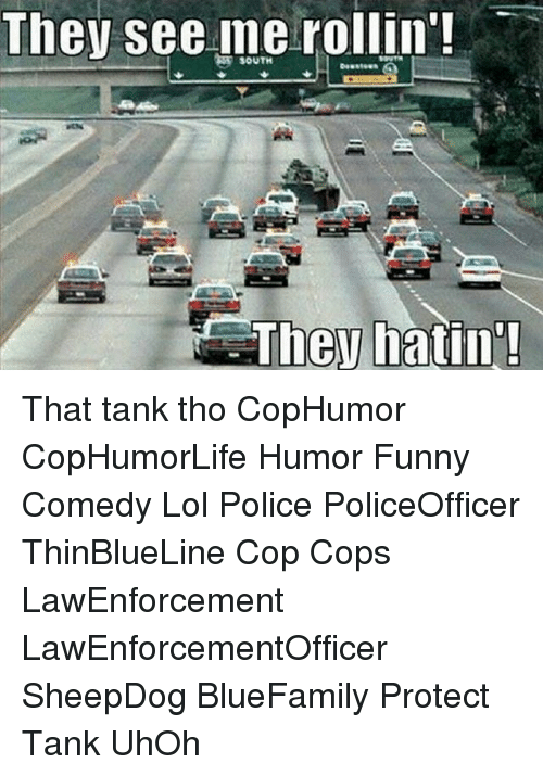 Funny, Lol, and Memes: They see me rollin'  SOUTH  They hatin That tank tho CopHumor CopHumorLife Humor Funny Comedy Lol Police PoliceOfficer ThinBlueLine Cop Cops LawEnforcement LawEnforcementOfficer SheepDog BlueFamily Protect Tank UhOh