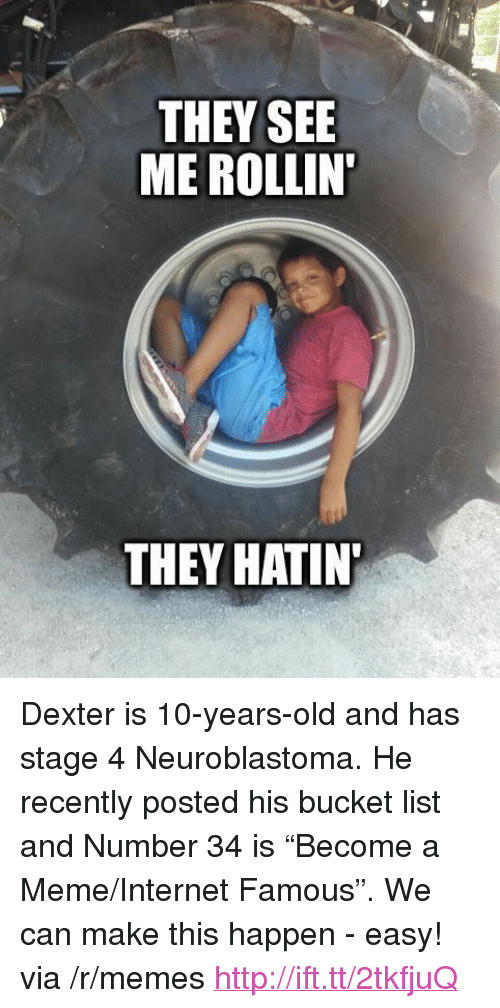 "Rollin They Hatin: THEY SEE  ME ROLLIN  THEY HATIN <p>Dexter is 10-years-old and has stage 4 Neuroblastoma. He recently posted his bucket list and Number 34 is &ldquo;Become a Meme/Internet Famous&rdquo;. We can make this happen - easy! via /r/memes <a href=""http://ift.tt/2tkfjuQ"">http://ift.tt/2tkfjuQ</a></p>"