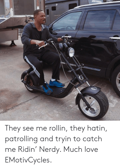 Rollin They Hatin: They see me rollin, they hatin, patrolling and tryin to catch me Ridin' Nerdy. Much love EMotivCycles.