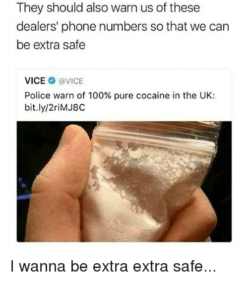 Anaconda, Memes, and Phone: They should also warn us of these  dealers' phone numbers so that we can  be extra safe  VICE@VICE  Police warn of 100% pure cocaine in the UK:  bit.ly/2riMJ8C I wanna be extra extra safe...