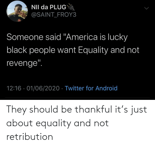 thankful: They should be thankful it's just about equality and not retribution