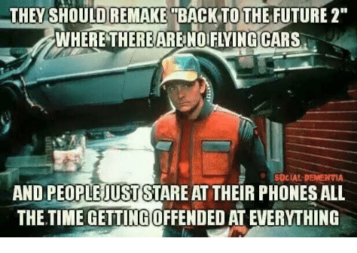 "Memes, Dementia, and Time: THEY  SHOULD  REMAKE  TBACKTOTHEFUTURE2""  WHERETHEREARENOIFILYINGCARS  SOCIAL DEMENTIA  AND PEOPLEJUST STARE AT THEIR PHONES ALL  THE.TIME GETTING OFFENDED AT EVERYTHING"