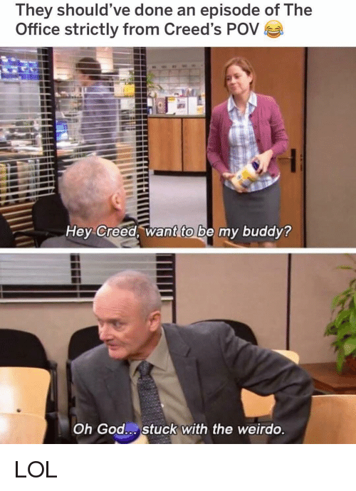 God, Lol, and Memes: They should've done an episode of The  Office strictly from Creed's POV  Hey Creed, want to be my buddy?  Oh God Stuck with the weirdo LOL