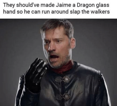 walkers: They should've made Jaime a Dragon glass  hand so he can run around slap the walkers