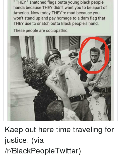 "America, Blackpeopletwitter, and Black: THEY"" snatched flags outta young black people  hands because THEY didn't want you to be apart of  America. Now today THEYre mad because you  won't stand up and pay homage to a dam flag that  THEY use to snatch outta Black people's hand.  These people are sociopathic. <p>Kaep out here time traveling for justice. (via /r/BlackPeopleTwitter)</p>"