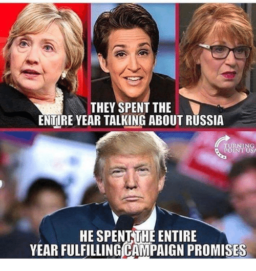 Russia, Usa, and They: THEY SPENT THE  ENTIRE YEAR TALKING ABOUT RUSSIA  TURNING  POINT USA  HE SPENTTHE ENTIRE  YEAR FULFILLING CAMPAIGN PROMISES