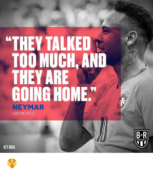 "Football, Neymar, and Too Much: ""THEY TALKED  TOO MUCH. AND  THEY ARE  GOING HOME  NEYMAR  ON MEXICO  B-R  FOOTBALL  HIT GOAL 🤫"