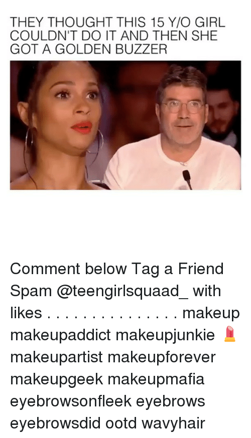 Makeup, Memes, and Girl: THEY THOUGHT THIS 15 Y/O GIRL  COULDN'T DO IT AND THEN SHE  GOT A GOLDEN BUZZER Comment below Tag a Friend Spam @teengirlsquaad_ with likes . . . . . . . . . . . . . . . makeup makeupaddict makeupjunkie 💄 makeupartist makeupforever makeupgeek makeupmafia eyebrowsonfleek eyebrows eyebrowsdid ootd wavyhair