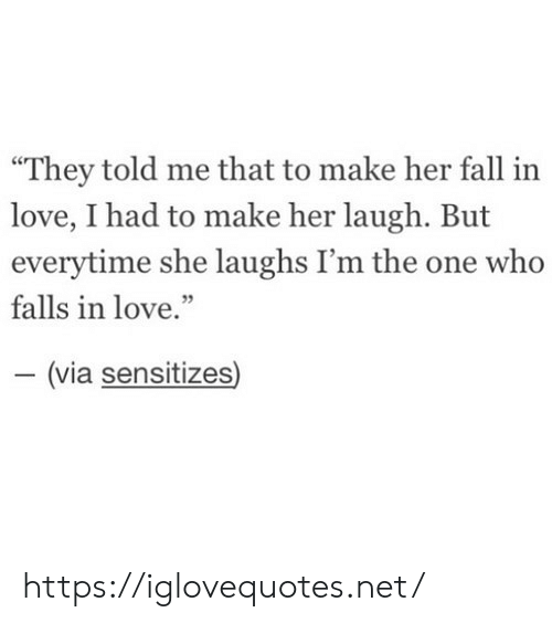 """Fall, Love, and Her: """"They told me that to make her fall in  love, I had to make her laugh. But  everytime she laughs I'm the one who  falls in love.""""  - (via sensitizes) https://iglovequotes.net/"""