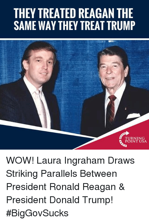 Donald Trump, Memes, and Wow: THEY TREATED REAGAN THE  SAME WAY THEY TREAT TRUMP  TURNING  POINT USA WOW! Laura Ingraham Draws Striking Parallels Between President Ronald Reagan & President Donald Trump! #BigGovSucks