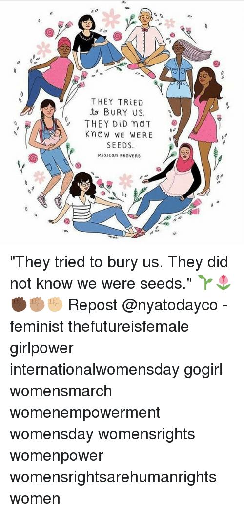 "Memes, Women, and Mexican: THEY TRIED  BURY US  THEY DID nOT  Know WE WERE  SEEDS.  MEXICan PROVERB ""They tried to bury us. They did not know we were seeds."" 🌱🌷 ✊🏿✊🏽✊🏼 Repost @nyatodayco - feminist thefutureisfemale girlpower internationalwomensday gogirl womensmarch womenempowerment womensday womensrights womenpower womensrightsarehumanrights women"