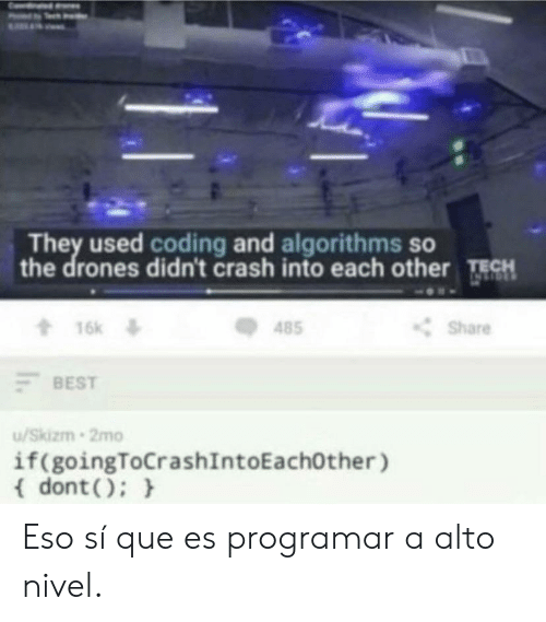 Best, Drones, and Eso: They used coding and algorithms so  the drones didn't crash into each other TECH  16k  t16k  Share  485  BEST  /Skizm 2mo  if(goingToCrashIntoEachOther )  dont) Eso sí que es programar a alto nivel.