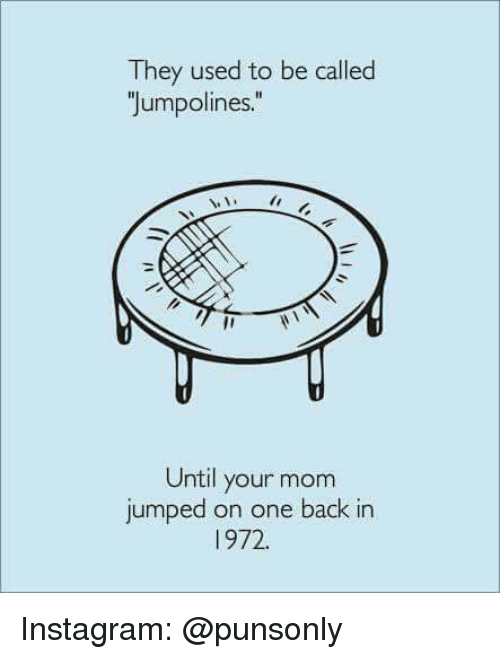Instagram, Jumped, and Mom: They used to be called  Jumpolines  Until your mom  jumped on one back in  1972 Instagram: @punsonly