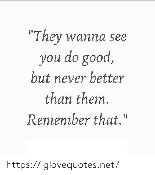 """Good, Never, and Net: """"They wanna see  you do good,  but never better  than them.  Remember that.""""  f https://iglovequotes.net/"""