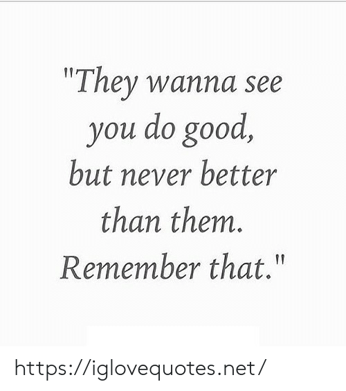 """Good, Never, and Net: """"They wanna see  you do good,  but never better  than them.  Remember that."""" https://iglovequotes.net/"""