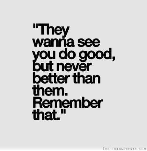 """Good, Never, and Com: They  wanna see  you do good,  ut never  better than  them.  Remember  that.""""  THE THINGSWESAY COM"""