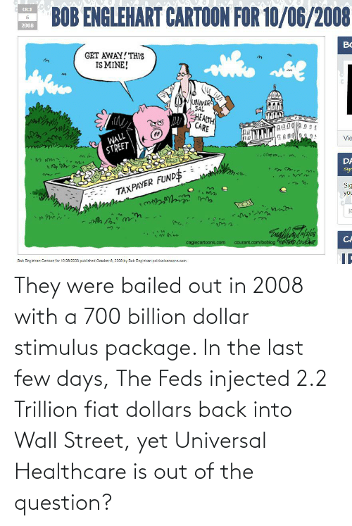 Bailed Out: They were bailed out in 2008 with a 700 billion dollar stimulus package. In the last few days, The Feds injected 2.2 Trillion fiat dollars back into Wall Street, yet Universal Healthcare is out of the question?