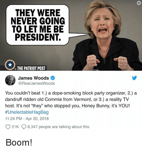 """Dope, Memes, and Party: THEY WERE  NEVER GOING  TO LET ME BE  PRESIDENT.  e THE PATRIOT POST  James Woods  @RealJamesWoods  You couldn't beat 1.) a dope-smoking block party organizer, 2.) a  dandruff ridden old Commie from Vermont, or 3.) a reality TV  host. It's not """"they"""" who stopped you, Honey Bunny, it's YOU!  #UnelectableHagBag  11:24 PM - Apr 20, 2018  21K 8,347 people are talking about this Boom!"""