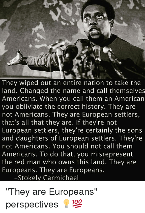 "Memes, American, and History: They wiped out an entire nation to take the  land. Changed the name and call themselves  Americans. When you call them an American  you obliviate the correct history. They are  not Americans. They are European settlers,  that's all that they are. If they're not  European settlers, they're certainly the sons  and daughters of European settlers. They re  not Americans. You should not call them  Americans. To do that, you misrepresent  the red man who owns this land. They are  Europeans. They are Europeans.  Stokely Carmichael ""They are Europeans"" perspectives 💡💯"