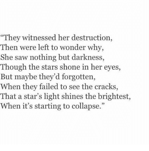 "Saw, Stars, and Wonder: ""They witnessed her destruction,  Then were left to wonder why,  She saw nothing but darkness,  Though the stars shone in her eyes,  But maybe they'd forgotten,  When they failed to see the cracks  That a star's light shines the brightest,  When it's starting to collapse."""