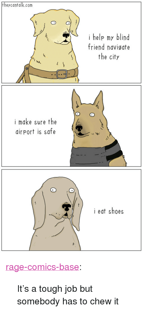 """Tough Job: theycantalk.com  i help my blind  friend navigate  the city  i make sure the  airPort is safe  i eat shoes <p><a href=""""http://ragecomicsbase.com/post/159010319397/its-a-tough-job-but-somebody-has-to-chew-it"""" class=""""tumblr_blog"""">rage-comics-base</a>:</p>  <blockquote><p>It's a tough job but somebody has to chew it</p></blockquote>"""