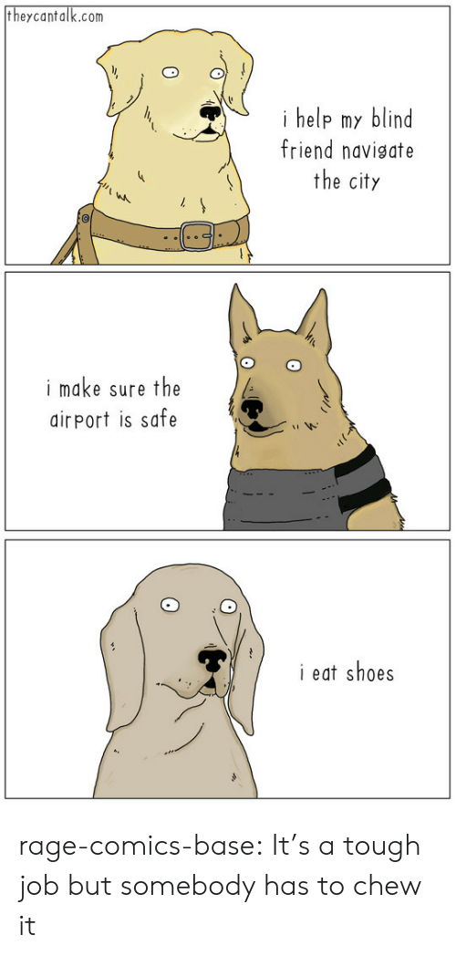 Tough Job: theycantalk.com  i help my blind  friend navigate  the city  i make sure the  airPort is safe  i eat shoes rage-comics-base:  It's a tough job but somebody has to chew it