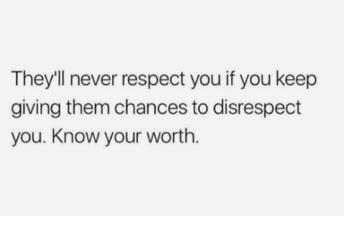 Respect, Never, and Them: They'll never respect you if you keep  giving them chances to disrespect  you. Know your worth.