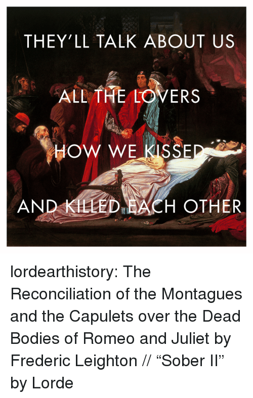 "Lorde: THEY'LL TALK ABOUT US  ALL THE LOVERS  HOW WE KISSE  AND KLLED ACH OTHER lordearthistory:  The Reconciliation of the Montagues and the Capulets over the Dead Bodies of Romeo and Juliet by Frederic Leighton // ""Sober II"" by Lorde"