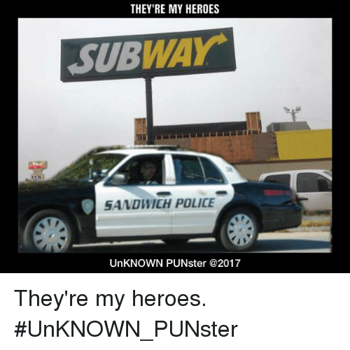 Memes, Police, and Subway: THEY'RE MY HEROES  SUBWAY  SANDWICH POLICE  UnKNOWN PUNster @2017 They're my heroes. #UnKNOWN_PUNster