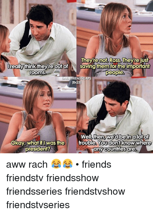 Awwe: Theyre not, Ross. Theyre just  Ireallythink theyre out o  roomS  lreally thinktheyte t of saving them forthe important  Saving them for the important  people  IENDSCAPS  [8x23  DAI  Well, then  okay, whatf was the  wed beinalot of  You dont  Okay, what if I Was the  rouble, knowwhere  any counties are.  president? aww rach 😂😂 • friends friendstv friendsshow friendsseries friendstvshow friendstvseries