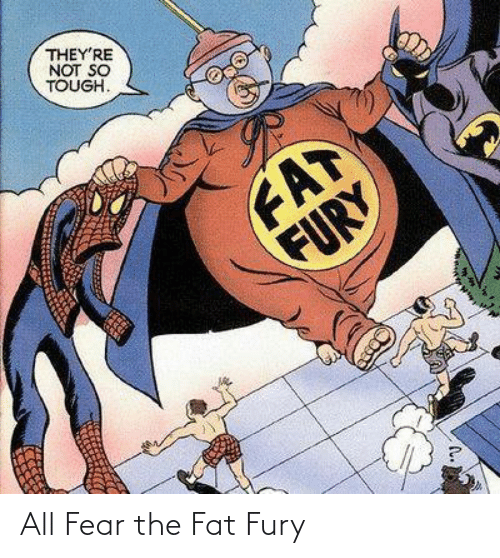 Fat, Tough, and Fear: THEY'RE  NOT SO  TOUGH.  FAT  FURY All Fear the Fat Fury