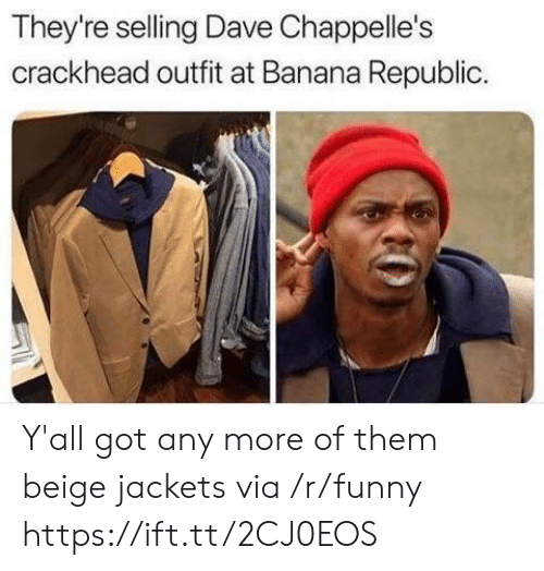 beige: They're selling Dave Chappelle's  crackhead outfit at Banana Republic Y'all got any more of them beige jackets via /r/funny https://ift.tt/2CJ0EOS
