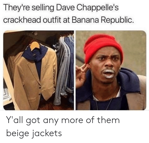 beige: They're selling Dave Chappelle's  crackhead outfit at Banana Republic Y'all got any more of them beige jackets