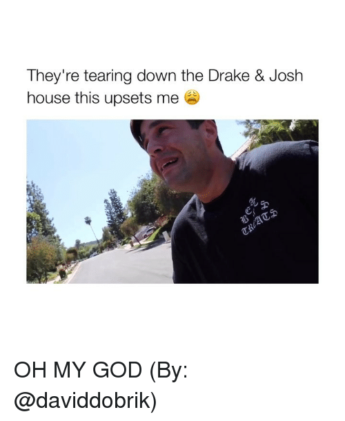 Drake, Drake & Josh, and God: They're tearing down the Drake & Josh  house this upsets me  AL OH MY GOD (By: @daviddobrik)