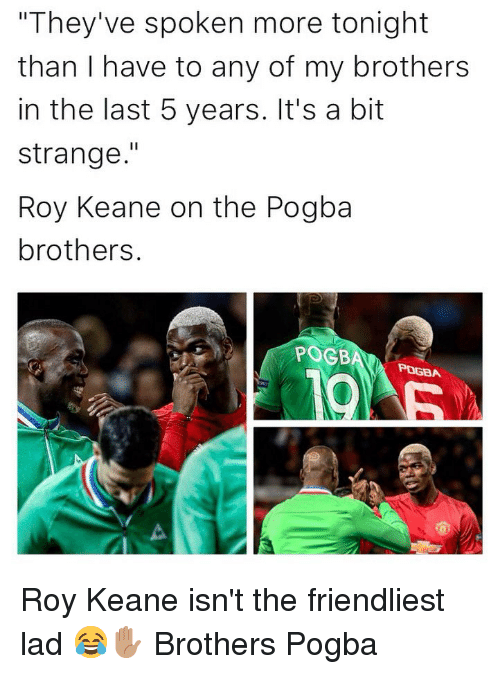 "Memes, 🤖, and Brothers: ""They've spoken more tonight  than I have to any of my brothers  in the last 5 years. It's a bit  strange.""  Roy Keane on the Pogba  brothers.  POGB  РОДА Roy Keane isn't the friendliest lad 😂✋🏽 Brothers Pogba"