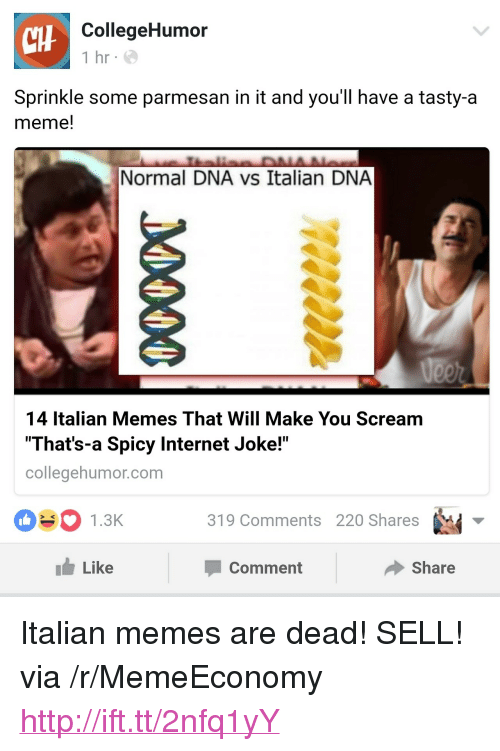 "Internet, Meme, and Memes: tHF  CollegeHumor  1 hr e  Sprinkle some parmesan in it and you'll have a tasty-a  meme!  Normal DNA vs Italian DNA  14 Italian Memes That Will Make You Scream  That's-a Spicy Internet Joke!""  collegehumor.com  1.3K3  319 Comments 220 Shares  1 Like  Comment  share <p>Italian memes are dead! SELL! via /r/MemeEconomy <a href=""http://ift.tt/2nfq1yY"">http://ift.tt/2nfq1yY</a></p>"