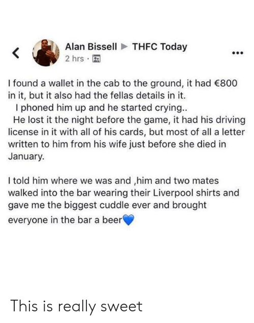 to-the-ground: THFC Today  Alan Bissell  2 hrs  I found a wallet in the cab to the ground, it had 800  in it, but it also had the fellas details in it.  phoned him up and he started crying..  He lost it the night before the game, it had his driving  license in it with all of his cards, but most of all a letter  written to him from his wife just before she died in  January.  I told him where we was and ,him and two mates  walked into the bar wearing their Liverpool shirts and  gave me the biggest cuddle ever and brought  everyone in the bar a beer This is really sweet