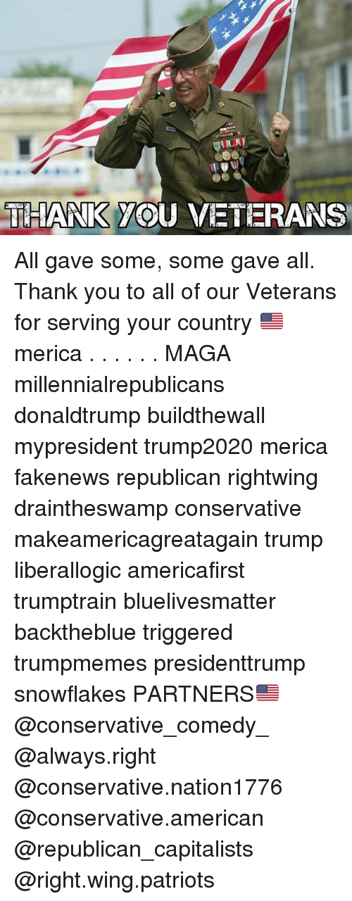 Memes, Patriotic, and Thank You: THIANK YOU VETERANS All gave some, some gave all. Thank you to all of our Veterans for serving your country 🇺🇸 merica . . . . . . MAGA millennialrepublicans donaldtrump buildthewall mypresident trump2020 merica fakenews republican rightwing draintheswamp conservative makeamericagreatagain trump liberallogic americafirst trumptrain bluelivesmatter backtheblue triggered trumpmemes presidenttrump snowflakes PARTNERS🇺🇸 @conservative_comedy_ @always.right @conservative.nation1776 @conservative.american @republican_capitalists @right.wing.patriots