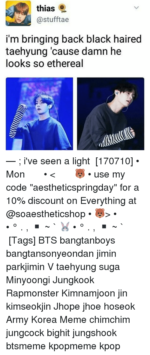 "Meme, Memes, and Army: thias  @stufftae  i'm bringing back black haired  taehyung 'cause damn he  looks so ethereal — ; i've seen a light ⠀ [170710] • Mon ⠀ ⠀ ⠀ ⠀ ⠀ ⠀ • < 🐻 • use my code ""aestheticspringday"" for a 10% discount on Everything at @soaestheticshop • 🐻> • ⠀ ⠀ ⠀ ⠀ ⠀ • ° . , ▪ ~ ` 🐰 • ° . , ▪ ~ ` ⠀ ⠀ ⠀ ⠀ [Tags] BTS bangtanboys bangtansonyeondan jimin parkjimin V taehyung suga Minyoongi Jungkook Rapmonster Kimnamjoon jin kimseokjin Jhope jhoe hoseok Army Korea Meme chimchim jungcock bighit jungshook btsmeme kpopmeme kpop"