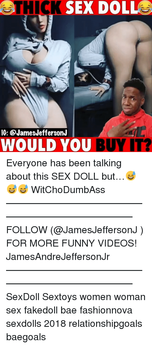 Bae, Funny, and Memes: THICK SEX DOLL  IG: @JamesJeffersonJ  WOULD YOU  BUY IT? Everyone has been talking about this SEX DOLL but…😅😅😅 WitChoDumbAss ——————————————————————————— FOLLOW (@JamesJeffersonJ ) FOR MORE FUNNY VIDEOS! JamesAndreJeffersonJr ——————————————————————————— SexDoll Sextoys women woman sex fakedoll bae fashionnova sexdolls 2018 relationshipgoals baegoals