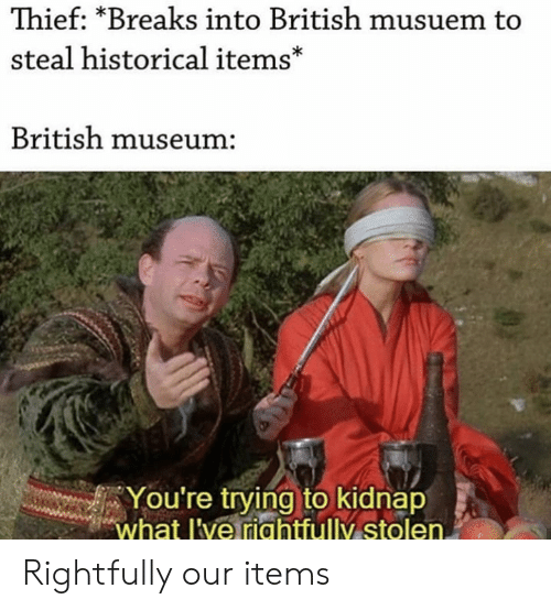 kidnap: Thief: *Breaks into British musuem to  steal historical items*  British museum:  You're trying to kidnap  what l've riahtfully stolen. Rightfully our items