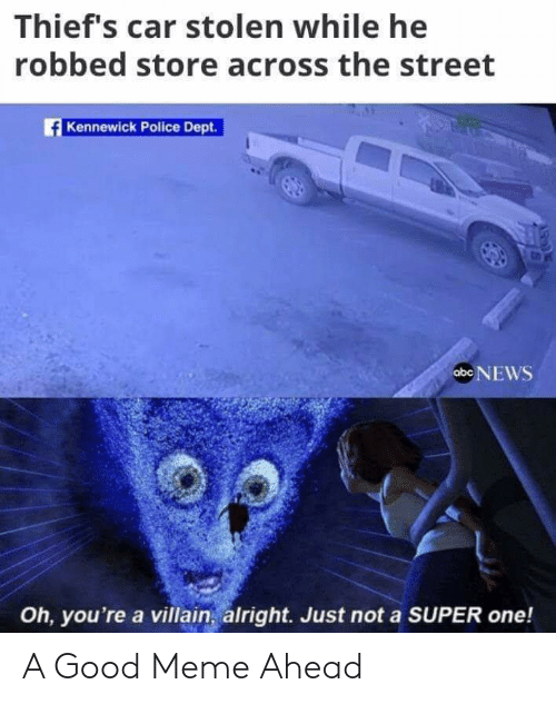 Abc, Meme, and News: Thief's car stolen while he  robbed store across the street  Kennewick Police Dept.  abc NEWS  Oh, you're a villain, alright. Just not a SUPER one! A Good Meme Ahead