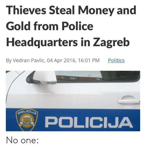 Money, Police, and Politics: Thieves Steal Money and  Gold from Police  Headquarters in Zagreb  By Vedran Pavlic, 04 Apr 2016, 16:01 PM  Politics  POLICNA  RH  POLICIJA  MUP No one:
